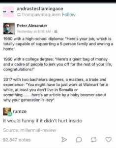"1960 with a high-school diploma: ""Here's your job, which is totally capible of supporting an 5 person family and owning a home."" 1960 with a college degree: ""Here's a giant bag of money and a cadre of people to jerk you off for the rest of your life, congratulations."" 2017 with two bachelor's degrees, a master's, a trade and experience: ""You might have to work at Wal-Mart for a while, at least you don't live in Somalia or something………here's an article by a Baby Boomer about why your generation is lazy."""